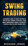 Swing Trading: A Beginner's Guide To Trade For Profits With The Best Trading Strategies, Using Money Management, Market Psychology, Technical Analysis And Trading Tools