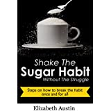 Shake The Sugar Habit Without The Struggle: Steps On How to Break The Habit Once And For All (English Edition)