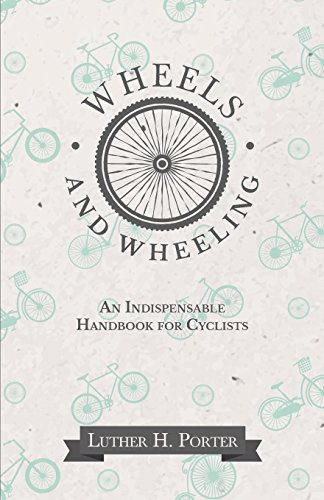 Wheels and Wheeling - An Indispensable Handbook for Cyclists (English Edition) por Porter Luther H.