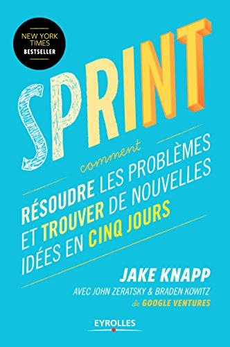 Sprint: Comment résoudre les problèmes et trouver de nouvelles idées en cinq jours par Jake Knapp, John Zeratsky, Braden Kowitz