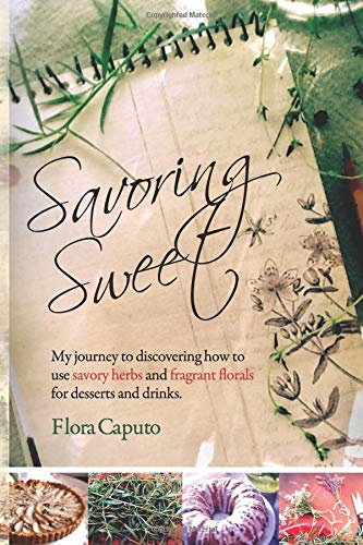 Savoring Sweet: My Journey to Discovering How To Use Savory Herbs and Fragrant Florals for Desserts and Drinks Flora Dessert