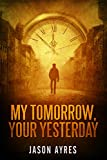 My Tomorrow, Your Yesterday by Jason Ayres