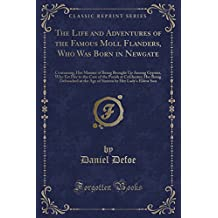 The Life and Adventures of the Famous Moll Flanders, Who Was Born in Newgate: Containing, Her Manner of Being Brought Up Among Gypsies, Who Est Her to ... the Age of Sixteen by Her Lady's Eldest Son