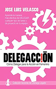 DelegAcción: Cómo Delegar para la Acción en Femenino (Acciones de Liderazgo Líquido en Femenino nº 1) de [Velasco Bautista, José Luis]