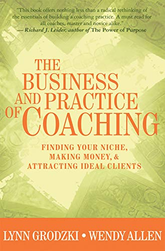 The Business and Practice of Coaching: Finding Your Niche, Making Money, & Attracting Ideal Clients: Finding Your Niche, Making Money and Attracting Ideal Clients