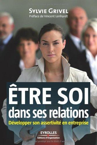 Etre soi dans ses relations : Développer son assertivité en entreprise par Sylvie Grivel