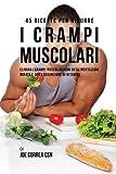 45 Ricette per ridurre i crampi muscolari: Elimina i crampi muscolari con un'alimentazione mirata e con l'assunzione di vitamine