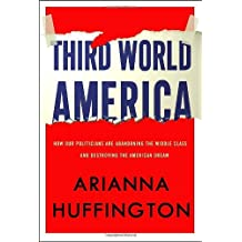 Third World America: How Our Politicians Are Abandoning the Middle Class and Betraying the American Dream by Arianna Huffington (2010-09-07)