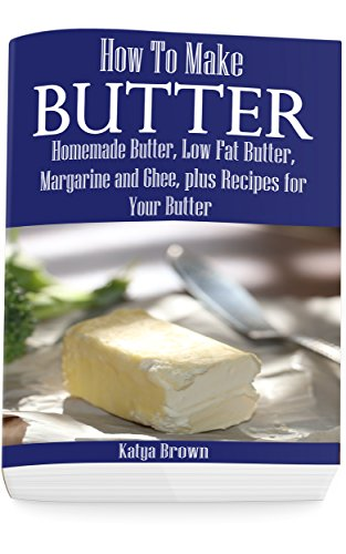 How to Make Butter: Homemade Butter, Low Fat Butter, Margarine and Ghee, Plus Recipes for Your Butter (English Edition)