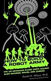 How to Build a Robot Army: Tips on Defending Planet Earth Against Alien Invaders, Nin...