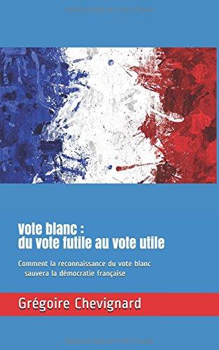Vote blanc : du vote futile au vote utile: Comment la reconnaissance du vote blanc sauvera la dmocratie franaise