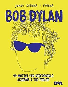 Bob Dylan: 99 motivi per riscoprirlo assieme a tuo figlio di [Fabra, Jordi Sierra i]