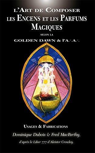 L Art de Composer les Encens et les Parfums Magiques Selon la Golden Dawn & l a. a.