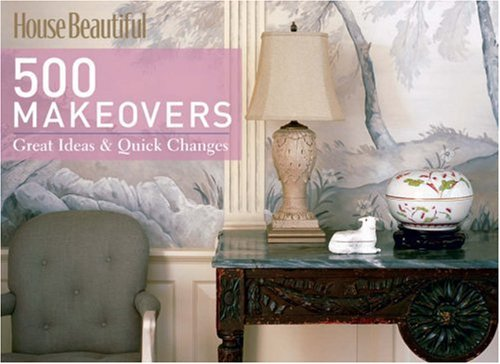 500 Makeovers: Great Ideas & Quick Changes (House Beautiful): Great Ideas and Quick Changes (House Beautiful Series)