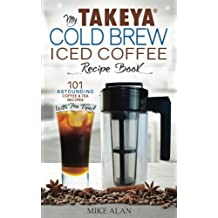 My Takeya Cold Brew Iced Coffee Recipe Book: 101 Astounding Coffee & Tea Recipes with Pro Tips!