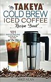 My Takeya Cold Brew Iced Coffee Recipe Book: 101 Astounding Coffee & Tea Recipes with Pro Tips!: Volume 1 (Takeya Coffee & Tea Cookbooks)