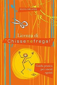 """Licenza di """"Chissenefrega!"""": Guida pratica per onesti egoisti di [Orlandi, Elena]"""