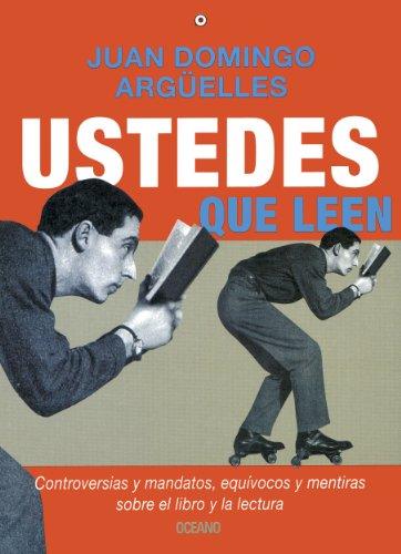 Ustedes que leen: controversias y mandatos, equívocos y mentiras sobre el libro y la lectura (Criterios) por Juan Domingo Argüelles