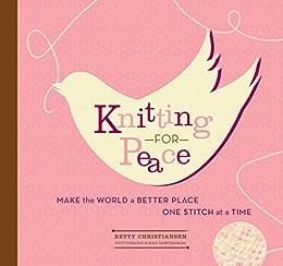 Knitting for Peace: Make the World a Better Place One Stitch at a Time by [Christiansen, Betty, Shirobayashi, Kiriko]