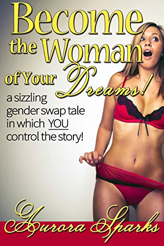 Become the Woman of Your Dreams! (Interactive Gender Transformation  Feminization Erotica) (Aurora Sparks Interactive Erotica Book 1)