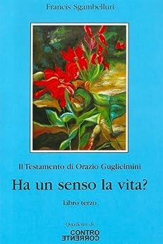 Ha un senso la vita? (Il Testamento di Orazio Guglielmini Vol. 3) di [Sgambelluri, Francis]