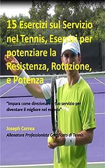 """15 Esercizi sul Servizio nel Tennis, Esercizi per potenziare la Resistenza, Rotazione, e Potenza: """"Impara come direzionare il tuo servizio per diventare il migliore nel mondo"""" Epub Descargar Gratis"""
