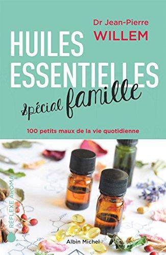 Huiles essentielles spécial famille: 100 petits maux de la vie quotidienne par Docteur Jean-Pierre Willem