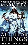All These Things: Maya Invictus (The Spirit Invictus Series Book 2) by Mark Tiro