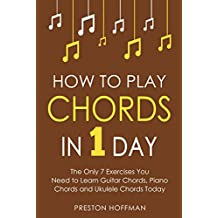 How to Play Chords: In 1 Day - The Only 7 Exercises You Need to Learn Guitar Chords, Piano Chords and Ukulele Chords Today (Music Best Seller Book 10) (English Edition)