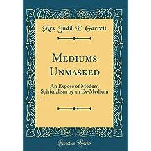 Mediums Unmasked: An Exposé of Modern Spiritualism by an Ex-Medium (Classic Reprint)