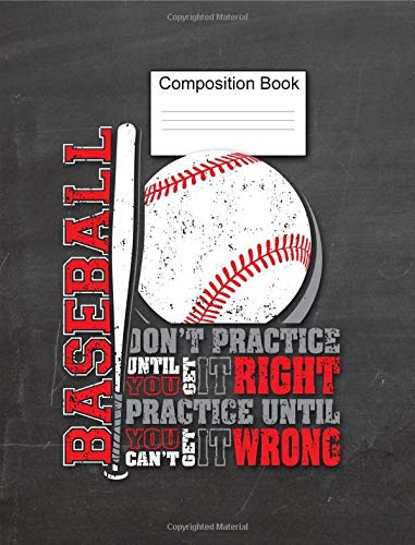 Baseball Composition Book Don't Practice Until You Get It Right, Practice Until You Can't Get It Wrong: Sports Notebook, Baseball Players, Enthusiasts ... 7.44 x 9.69, 150 Pages, College Ruled por MJ Designs