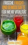 Frische Frucht- und Gemüsesäfte für mehr Vitalität: 30 gesunde Saftrezepte zum Abnehmen, Entgiften (Detox) und Saftfasten von Johanna Sommer