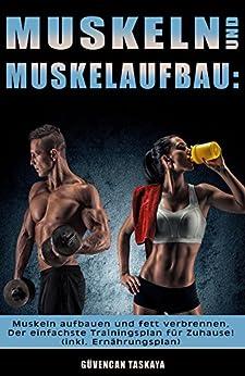 Muskeln und Muskelaufbau: Muskeln aufbauen und fett verbrennen, Der einfachste Trainingsplan für Zuhause! (inkl. Ernährungsplan)