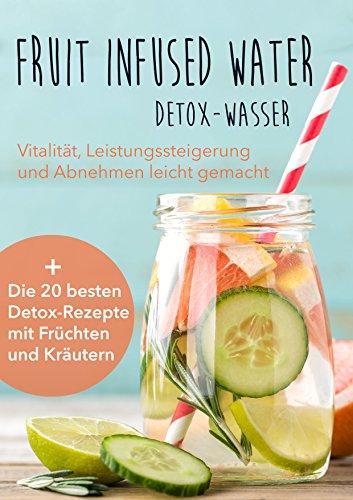 Fruit Infused Water - Detox Wasser: Vitalität, Leistungssteigerung und Abnehmen leicht gemacht
