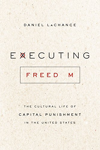 Executing Freedom: The Cultural Life of Capital Punishment in the United States