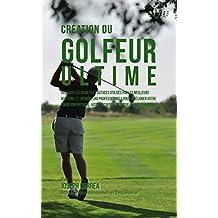 Création du Golfeur Ultime: Réaliser les secrets et astuces utilisés par les meilleurs golfeurs et entraîneurs professionnels pour améliorer votre Condition Physique, votre Nutrition