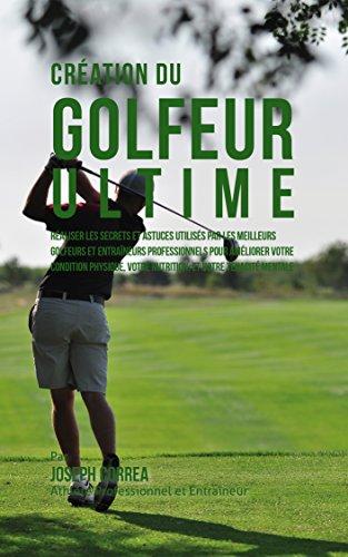Création du Golfeur Ultime: Réaliser les secrets et astuces utilisés par les meilleurs golfeurs et entraîneurs professionnels pour améliorer votre Condition Physique, votre Nutrition par Joseph Correa (Athlète Professionnel et Entraîneur)