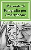 Scarica Libro Manuale di fotografia per Smartphone La mobile photography e una vera realta Manuali fotografici le regole fondamentali Vol 2 (PDF,EPUB,MOBI) Online Italiano Gratis