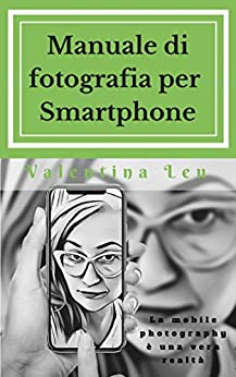 Manuale di fotografia per Smartphone: La mobile photography è una vera realtà (Manuali fotografici - le regole fondamentali Vol. 2) di [Leu, Valentina]