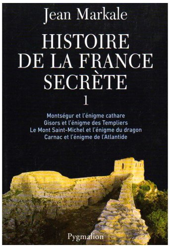 Histoire de la France secrte : Tome 1, Montsgur et l'nigme cathare ; Gisors et l'nigme des Templiers ; Le mont Saint-MIchel et l'nigme du dragon ; Carnac et l'nigme de l'Atlantide