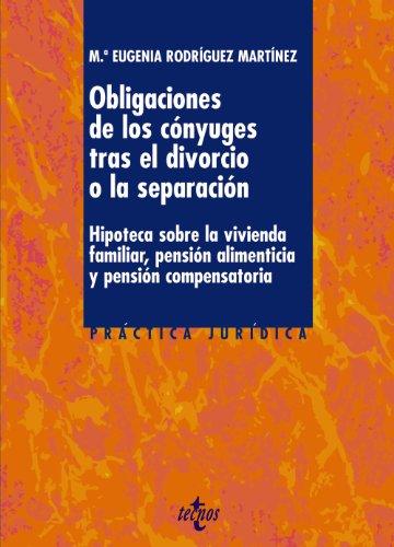 Las obligaciones de los cónyuges tras el divorcio o la separación: Hipoteca sobre la vivienda familiar, pensión alimenticia y pensión compensatoria (Derecho - Práctica Jurídica) por Mª Eugenia Rodríguez Martínez