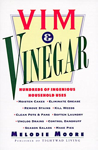 Vim & Vinegar: Moisten Cakes, Eliminate Grease, Remove Stains, Kill Weeds, Clean Pots & Pans, Soften Laundry, Unclog Drains, Control Dandruff, Season Salads: 100s of Ingenious Household Uses