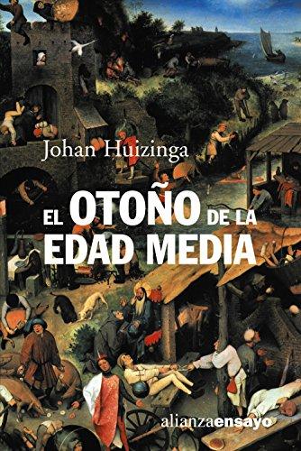 El otoño de la Edad Media: Estudios sobre la forma de vida y del espíritu durante los siglos XIV y XV en Francia y en los Países Bajos (Alianza Ensayo) por Johan Huizinga