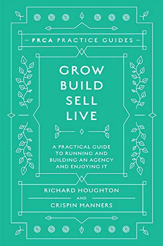 Grow, Build, Sell, Live: A Practical Guide to Running and Building an Agency and Enjoying It (PRCA Practice Guides) by [Houghton, Richard, Manners, Crispin]