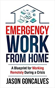 EMERGENCY Work From Home: A Blueprint for Working Remotely During a Crisis