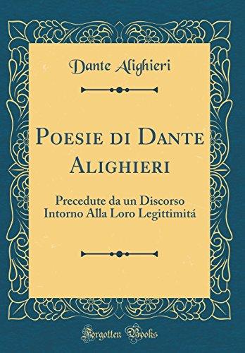 Poesie di Dante Alighieri: Precedute da un Discorso Intorno Alla Loro Legittimitá (Classic Reprint)