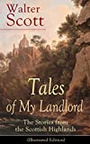 Tales of My Landlord: The Stories from the Scottish Highlands (Illustrated Edition): Old Mortality, Black Dwarf, The Heart of Midlothian, The Bride of ... Count Robert of Paris and Castle Dangerous