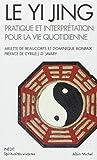 Le Yi Jing: Pratique et interprétation pour la vie quotidienne