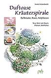 Duftoase Kräuterspirale: Duftkräuter, Rosen, Heilpflanzen - Neue Ideen zum Bauen, Pflanzen, Wohlfühlen