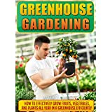 Greenhouse Gardening: How To Effectively Grow Fruits, Vegetables, And Plants All Year In A Greenhouse Efficiently (Gardening, Planting, Companion Gardening, ... Greenhouse Gardening) (English Edition)